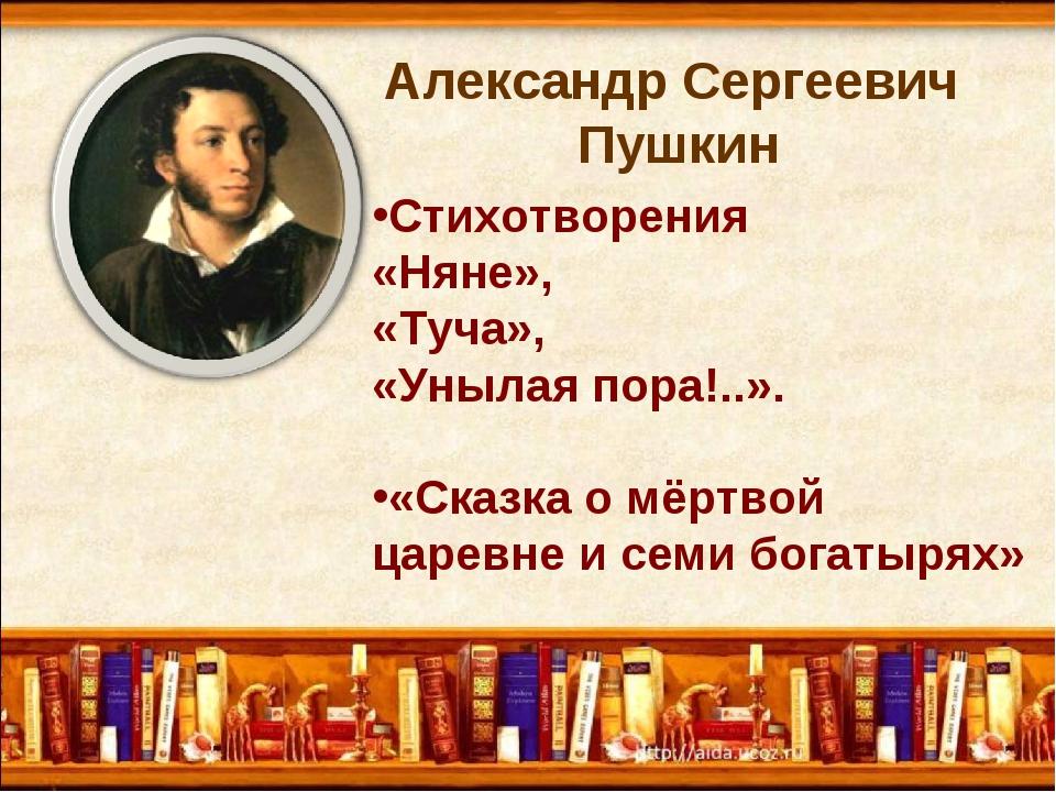 Александр Сергеевич Пушкин Стихотворения «Няне», «Туча», «Унылая пора!..». «С...