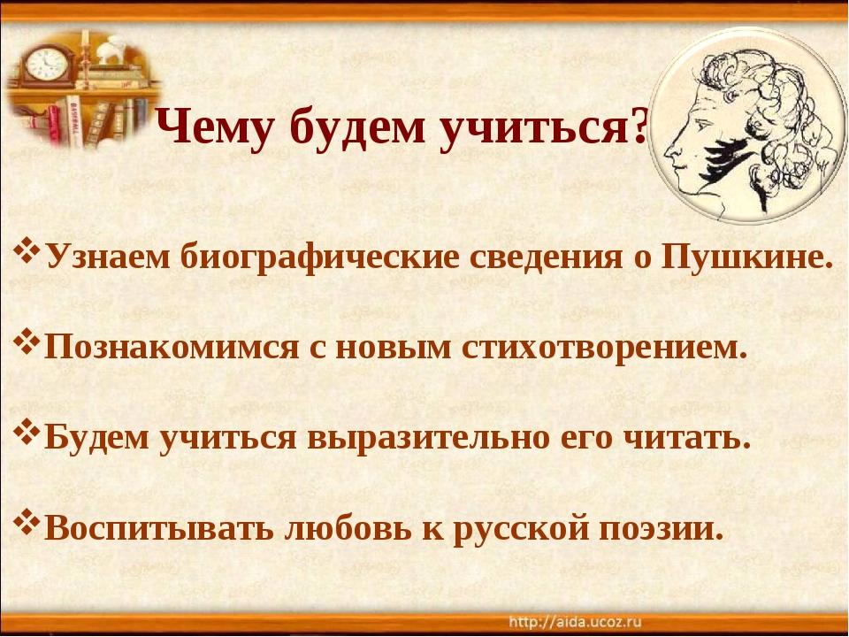 Чему будем учиться? Узнаем биографические сведения о Пушкине. Познакомимся с...