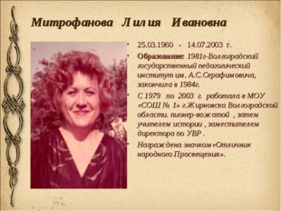 Митрофанова Лилия Ивановна 25.03.1960 - 14.07.2003 г. Образование: 1981г-Волг
