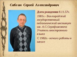 Саблин Сергей Александрович Дата рождения:8.11.57г. 1981г.- Волгоградский гос