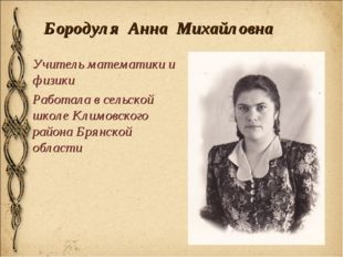 Бородуля Анна Михайловна Учитель математики и физики Работала в сельской школ