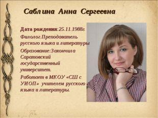 Саблина Анна Сергеевна Дата рождения:25.11.1988г. Филолог.Преподаватель русск