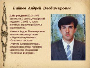 Байков Андрей Владимирович Дата рождения:23.05.1971 Выпускник 3 школы, серебр