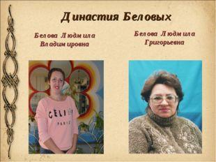 Династия Беловых Белова Людмила Владимировна Белова Людмила Григорьевна
