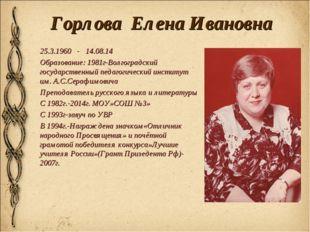 Горлова Елена Ивановна 25.3.1960 - 14.08.14 Образование: 1981г-Волгоградский