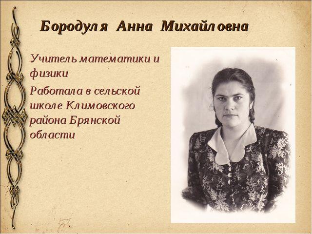 Бородуля Анна Михайловна Учитель математики и физики Работала в сельской школ...