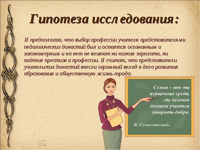 Гипотеза исследования: Я предполагаю, что выбор профессии учителя представите...