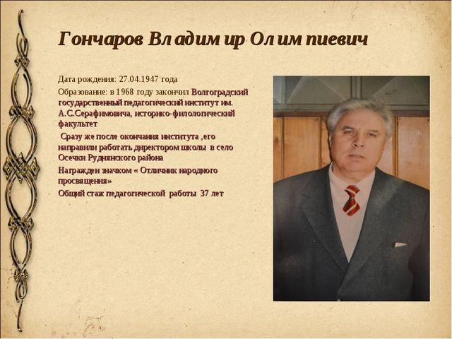 Гончаров Владимир Олимпиевич Дата рождения: 27.04.1947 года Образование: в 19...