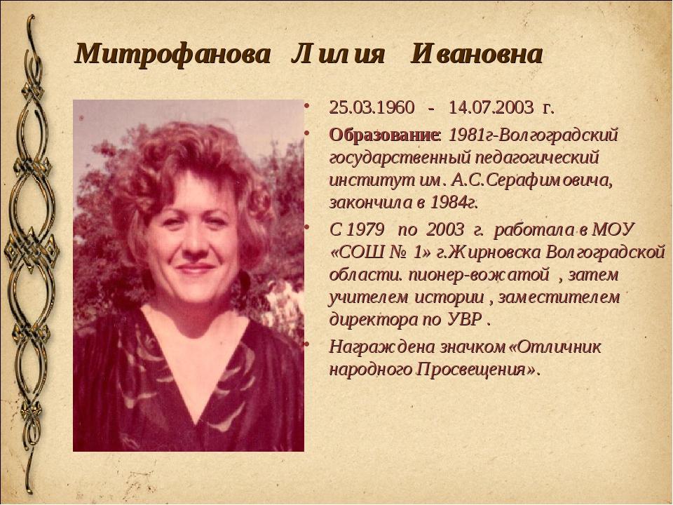 Митрофанова Лилия Ивановна 25.03.1960 - 14.07.2003 г. Образование: 1981г-Волг...