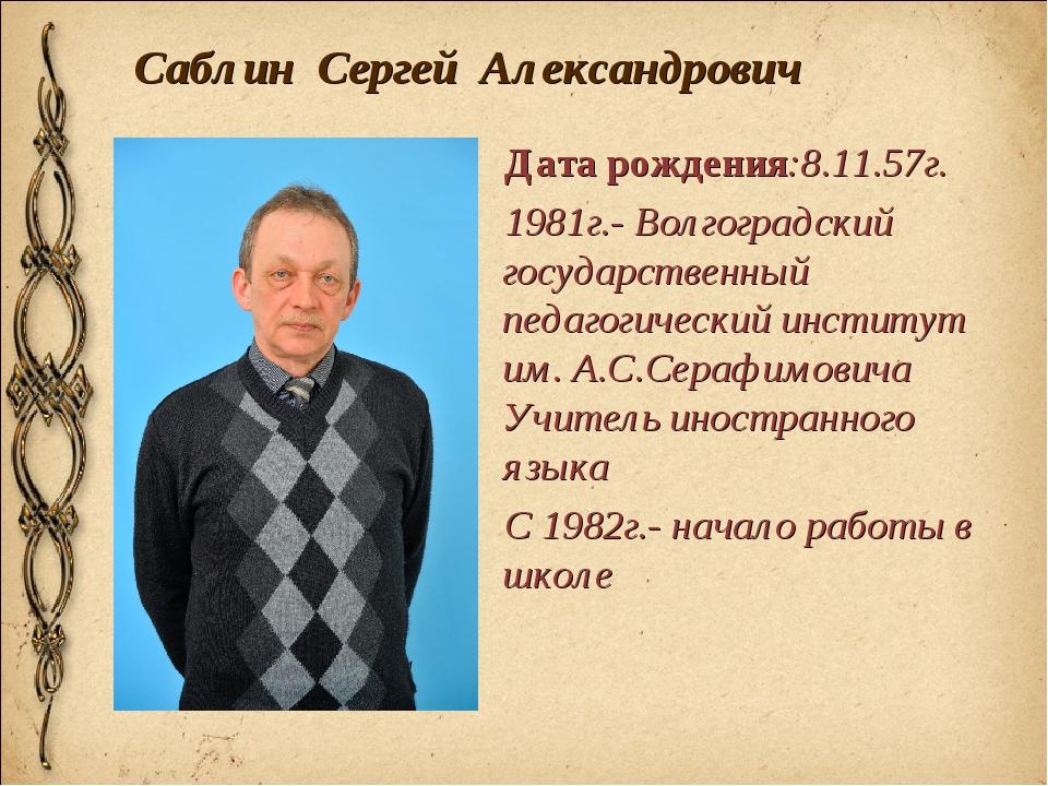 Саблин Сергей Александрович Дата рождения:8.11.57г. 1981г.- Волгоградский гос...