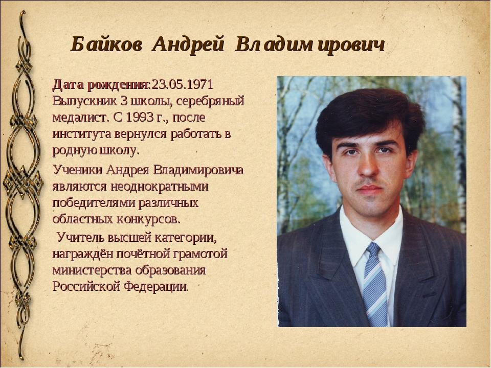Байков Андрей Владимирович Дата рождения:23.05.1971 Выпускник 3 школы, серебр...