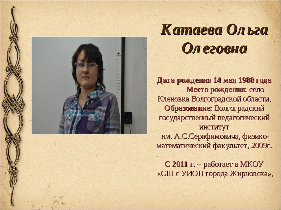 Катаева Ольга Олеговна Дата рождения 14 мая 1988 года Место рождения: село Кл...