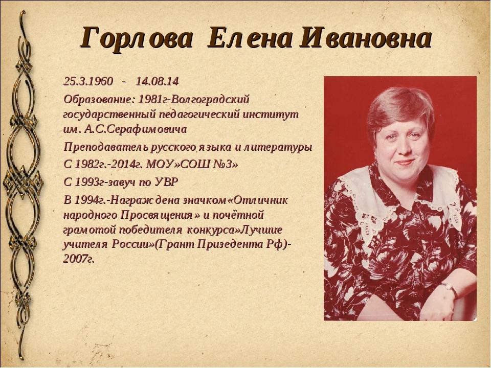Горлова Елена Ивановна 25.3.1960 - 14.08.14 Образование: 1981г-Волгоградский...