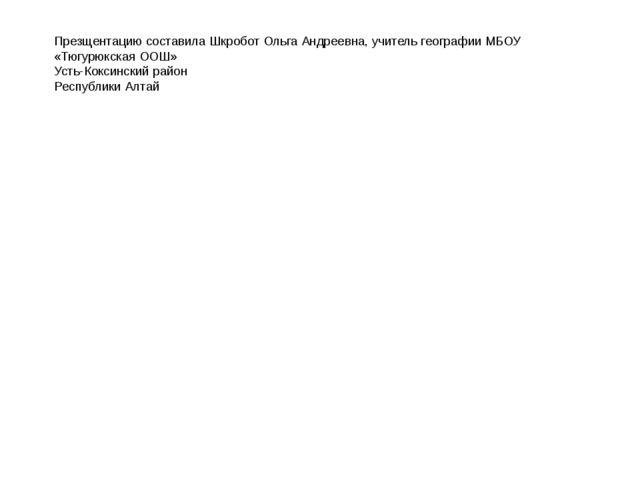 Презщентацию составила Шкробот Ольга Андреевна, учитель географии МБОУ «Тюгур...