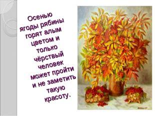 Осенью ягоды рябины горят алым цветом и только чёрствый человек может пройти