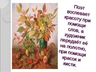 Поэт воспевает красоту при помощи слов, а художник передаёт её на полотно, пр
