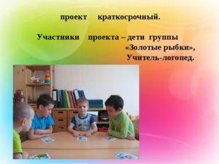 проект краткосрочный. Участники проекта – дети группы «Золотые рыбки», Учите