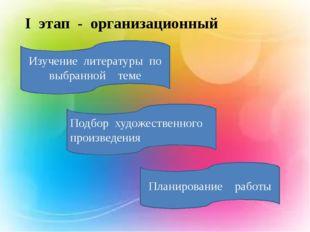 I этап - организационный Изучение литературы по выбранной теме Подбор художе