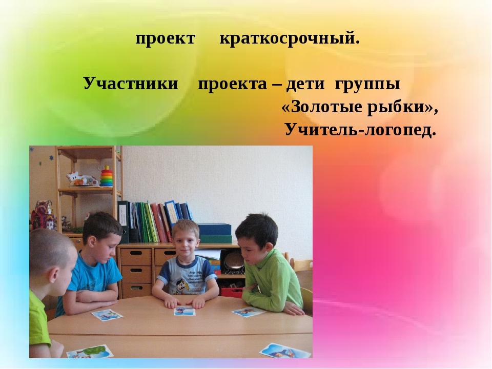 проект краткосрочный. Участники проекта – дети группы «Золотые рыбки», Учите...