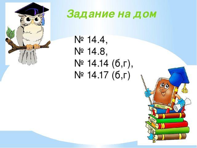 Задание на дом № 14.4, № 14.8, № 14.14 (б,г), № 14.17 (б,г)