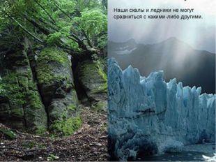 Наши скалы и ледники не могут сравниться с какими-либо другими.