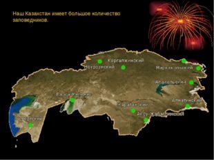 Наш Казахстан имеет большое количество заповедников.