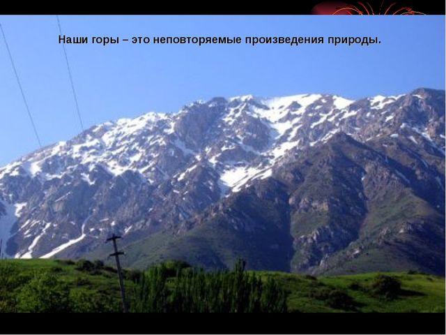 Наши горы – это неповторяемые произведения природы.