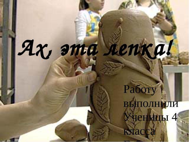 Ах, эта лепка! Работу выполнили Ученицы 4 класса Габова Елизавета Кузнецова Т...