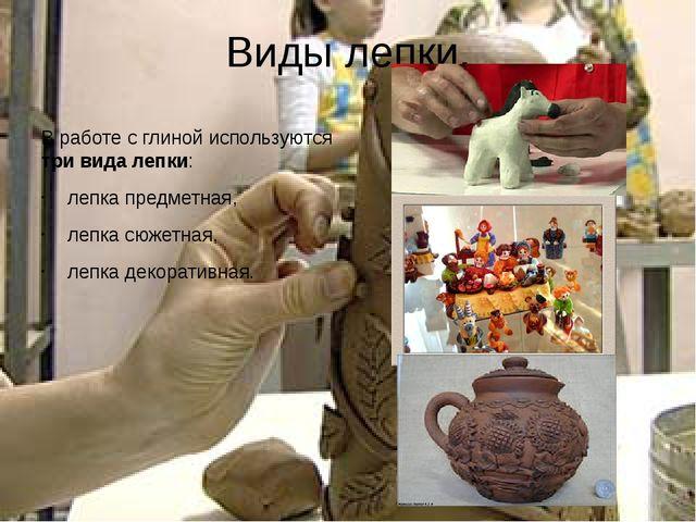 Виды лепки. В работе с глиной используются три вида лепки: лепка предметная,...