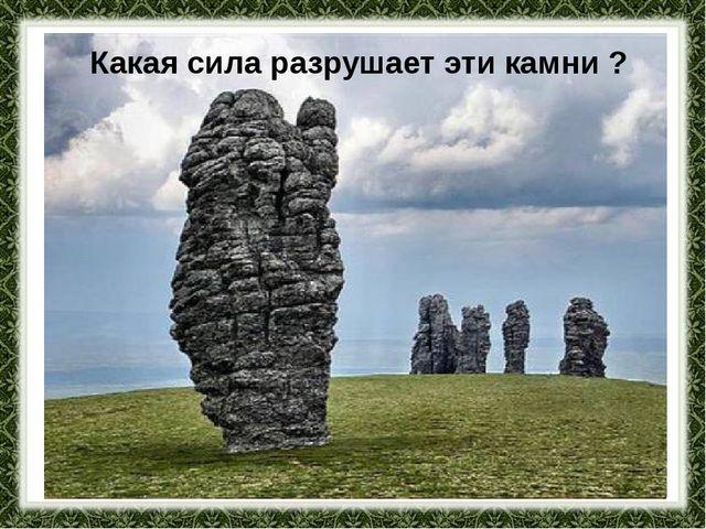 Какая сила разрушает эти камни ?