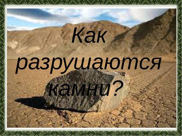 Как разрушаются камни?