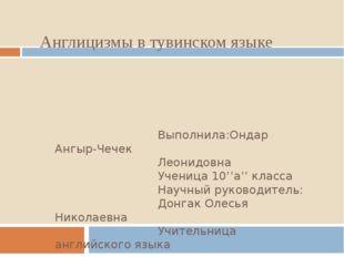 Англицизмы в тувинском языке Выполнила:Ондар Ангыр-Чечек Леонидовна Ученица 1