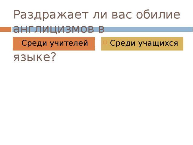 Раздражает ли вас обилие англицизмов в современном русском языке? Среди учите...