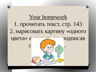 Your homework 1. прочитать текст, стр. 143 2. нарисовать картину «одного цвет