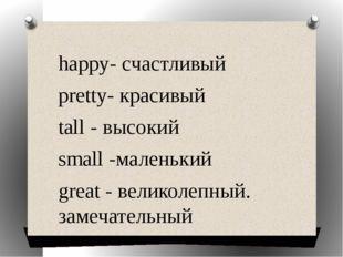 happy- счастливый pretty- красивый tall - высокий small -маленький great - ве