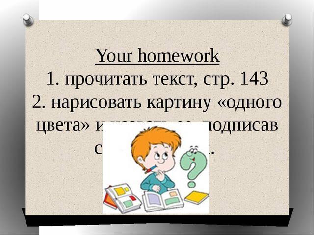 Your homework 1. прочитать текст, стр. 143 2. нарисовать картину «одного цвет...