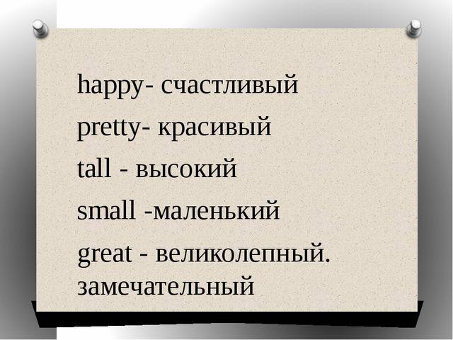 happy- счастливый pretty- красивый tall - высокий small -маленький great - ве...