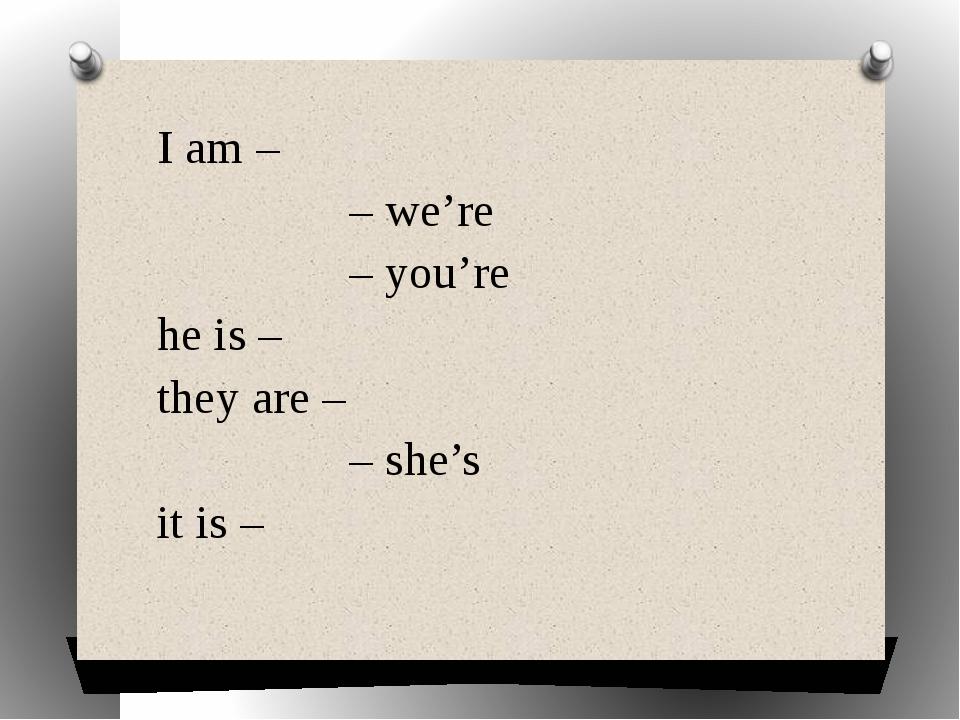 I am – – we're – you're he is – they are – – she's it is –