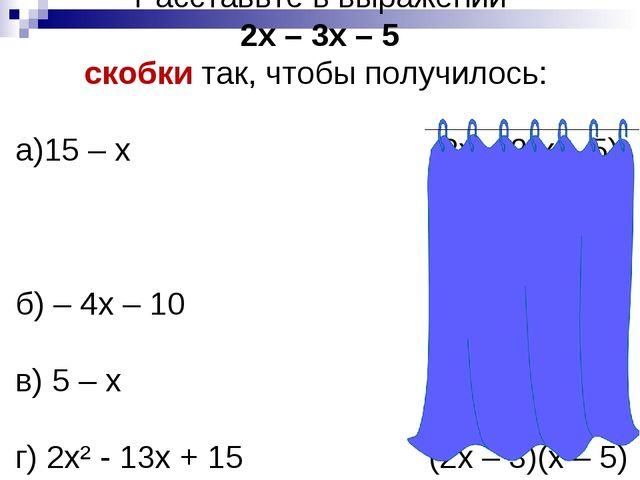 Расставьте в выражении 2х – 3х – 5 скобки так, чтобы получилось: а)15 – х 2х...