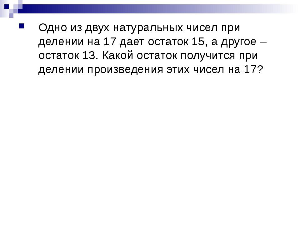 Одно из двух натуральных чисел при делении на 17 дает остаток 15, а другое –...