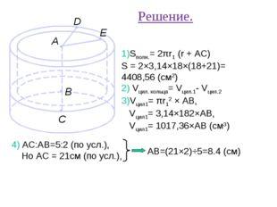 Решение. 1)Sполн.= 2πr1 (r + AC) S = 2×3,14×18×(18+21)= 4408,56 (см2) 2) Vцил