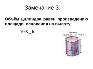 Замечание 3. Объём цилиндра равен произведению площади основания на высоту: V