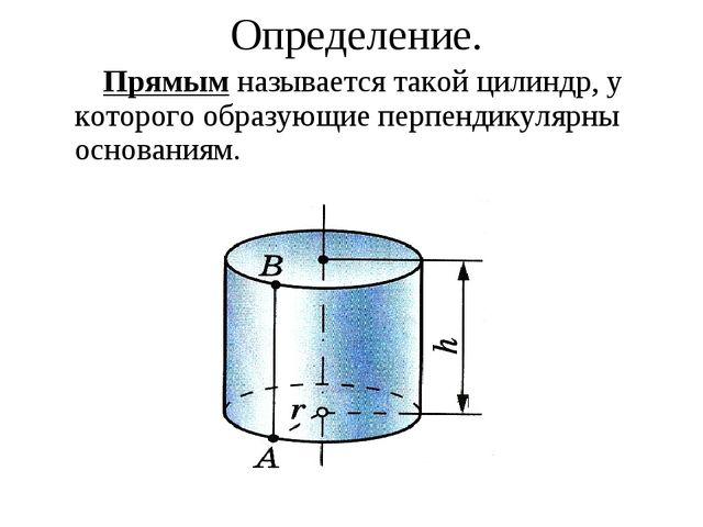 Прямым называется такой цилиндр, у которого образующие перпендикулярны основ...