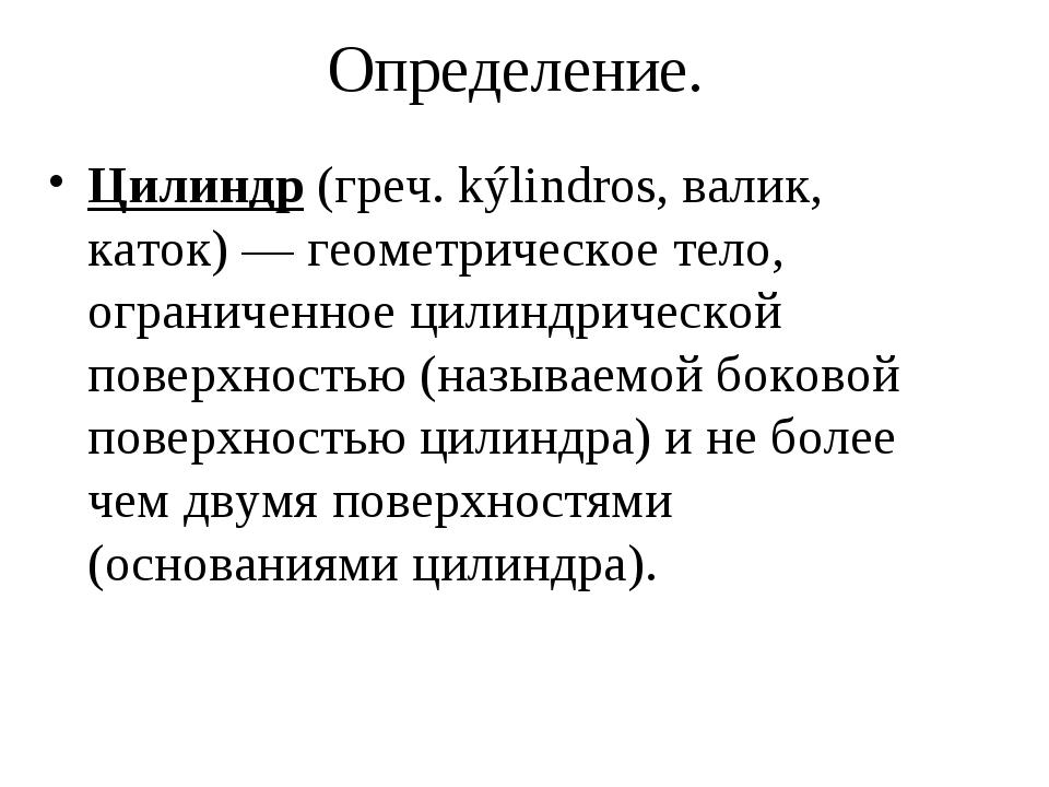 Определение. Цилиндр (греч. kýlindros, валик, каток) — геометрическое тело, о...