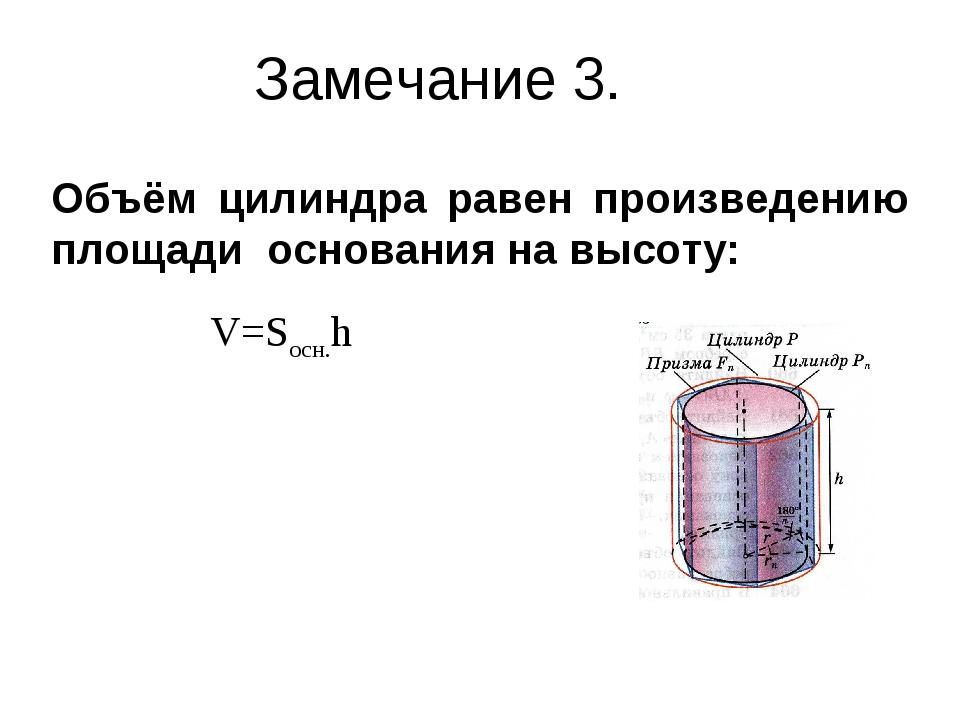 Замечание 3. Объём цилиндра равен произведению площади основания на высоту: V...