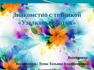 Знакомство с техникой «Узелковый батик» Выполнила: Воспитатель: Туева Татьяна