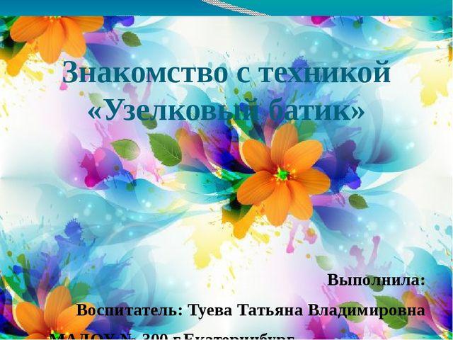 Знакомство с техникой «Узелковый батик» Выполнила: Воспитатель: Туева Татьяна...