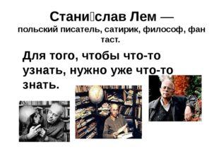 Стани́слав Лем— польскийписатель,сатирик,философ,фантаст. Для того, что
