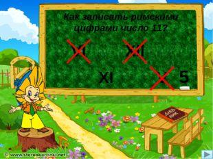 Как записать римскими цифрами число 11? XI VI Xll V 5