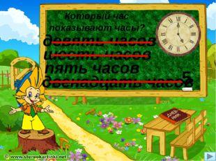 Который час показывают часы? пять часов двенадцать часов девять часов шесть ч